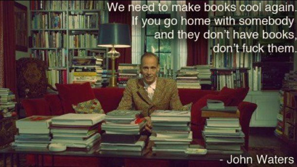 Minimal sage dating advice from film-maker John Waters. (I would also add, don't do the deed unless you've seen their Ipod/Iphone song list or their CD and record collection as well as their book collection FIRST)